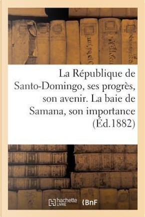 La Republique de Santo-Domingo, Ses Progres, Son Avenir. la Baie de Samana, Son Importance by Sans Auteur