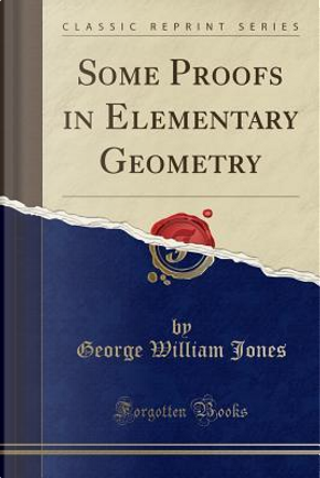 Some Proofs in Elementary Geometry (Classic Reprint) by George William Jones