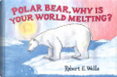 Polar Bear, Why Is Your World Melting? by Robert E. Wells