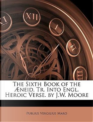 The Sixth Book of the Aeneid, Tr. Into Engl. Heroic Verse. by J.W. Moore by Publius Vergilius Maro