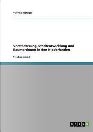 Verstädterung, Stadtentwicklung und Raumordnung in den Niederlanden by Yvonne Metzger