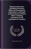 Botanical Exercises, Including Directions, Rules and Descriptions, Calculated to Aid Pupils in the Analysis of Plants; With a Labelling Catalogue, for the Assistance of Teachers by Amos Eaton