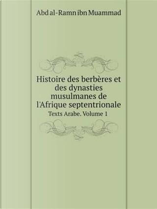 Histoire Des Berberes Et Des Dynasties Musulmanes de L'Afrique Septentrionale Texts Arabe. Volume 1 by Abd Al-Ramn Ibn Muammad