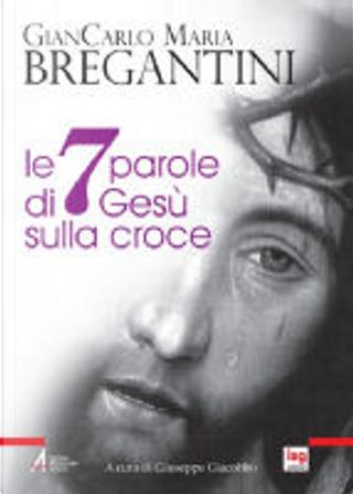 Le sette parole di Gesù sulla croce by Giancarlo M. Bregantini