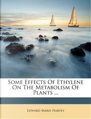 Some Effects of Ethylene on the Metabolism of Plants ... by Edward Maris Harvey