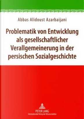 Problematik Von Entwicklung Als Gesellschaftlicher Verallgemeinerung in Der Persischen Sozialgeschichte by Abbas Alidoust Azarbaijani