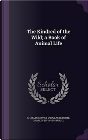 The Kindred of the Wild; A Book of Animal Life by Charles George Douglas Roberts