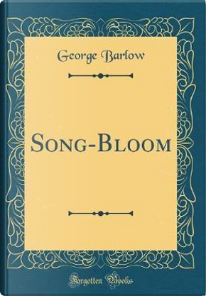 Song-Bloom (Classic Reprint) by George Barlow