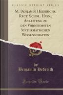M. Benjamin Hederichs, Rect. Schol. Hayn., Anleitung zu den Vornehmsten Mathematischen Wissenschaften (Classic Reprint) by Benjamin Hederich