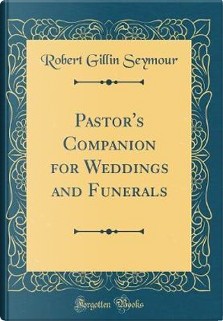 Pastor's Companion for Weddings and Funerals (Classic Reprint) by Robert Gillin Seymour
