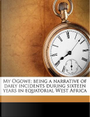 My Ogowe; Being a Narrative of Daily Incidents During Sixteen Years in Equatorial West Africa by Robert Hamill Nassau