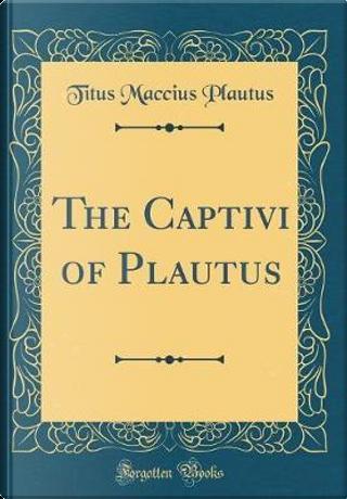 The Captivi of Plautus (Classic Reprint) by Titus Maccius Plautus