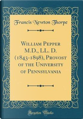 William Pepper M.D., LL. D. (1843-1898), Provost of the University of Pennsylvania (Classic Reprint) by Francis Newton Thorpe