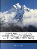 Inorganic Chemistry, Theoretical and Practical, an Elementary Text-Book by William Jago