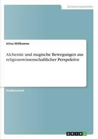 Alchemie und magische Bewegungen aus religionswissenschaftlicher Perspektive by Alina Willkomm