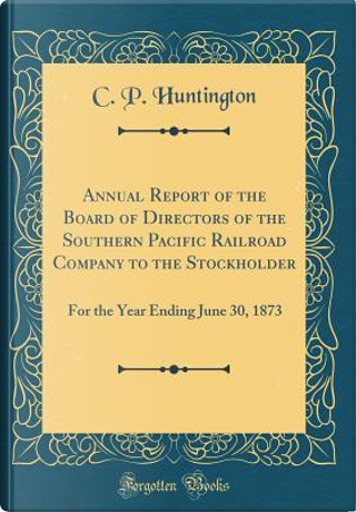 Annual Report of the Board of Directors of the Southern Pacific Railroad Company to the Stockholder by C. P. Huntington