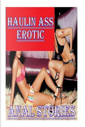 Haulin Ass Erotic Anal Stories by Torri Tumbles