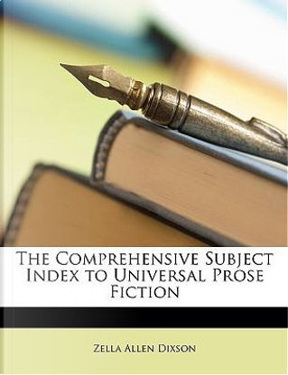 The Comprehensive Subject Index to Universal Prose Fiction by Zella Allen Dixson