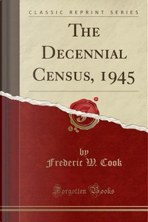 The Decennial Census, 1945 (Classic Reprint) by Frederic W. Cook