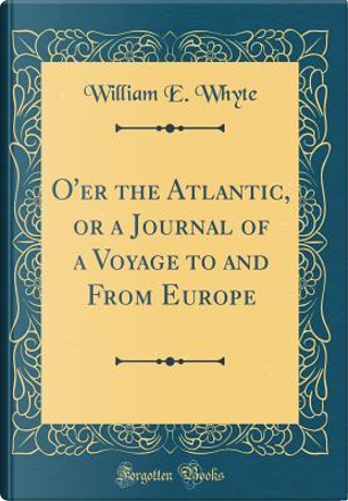 O'er the Atlantic, or a Journal of a Voyage to and From Europe (Classic Reprint) by William E. Whyte