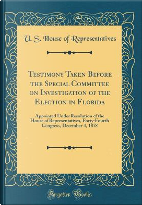 Testimony Taken Before the Special Committee on Investigation of the Election in Florida by U. S. House of Representatives