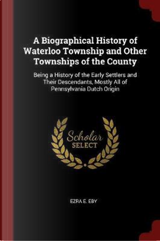 A Biographical History of Waterloo Township and Other Townships of the County by Ezra E. Eby