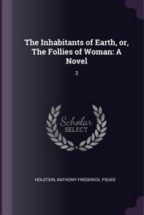 The Inhabitants of Earth, Or, the Follies of Woman by Anthony Frederick Holstein