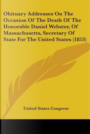 Obituary Addresses On The Occasion Of The Death Of The Honorable Daniel Webster, Of Massachusetts, Secretary Of State For The United States by United States Congress