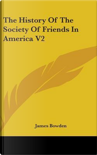 The History Of The Society Of Friends In America V2 by James Bowden