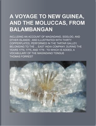 A Voyage to New Guinea, and the Moluccas, from Balambangan; Including an Account of Magindano, Sooloo, and Other Islands and Illustrated with Thirty India Company, During the Years 1774, 177 by Thomas Forrest