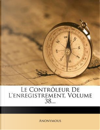 Le Controleur de L'Enregistrement, Volume 38. by ANONYMOUS