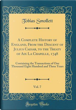 A Complete History of England, From the Descent of Julius Caesar, to the Treaty of Aix La Chapelle, 1748, Vol. 7 by Tobias Smollett