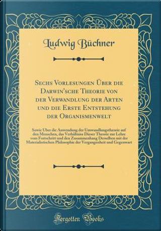 Sechs Vorlesungen Über die Darwin'sche Theorie von der Verwandlung der Arten und die Erste Entstehung der Organismenwelt by Ludwig Büchner