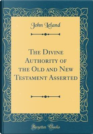 The Divine Authority of the Old and New Testament Asserted (Classic Reprint) by John Leland