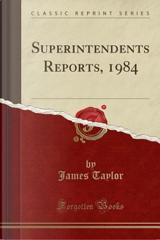 Superintendents Reports, 1984 (Classic Reprint) by James Taylor