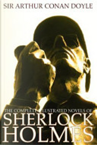 The Complete Illustrated Novels of Sherlock Holmes by Arthur Conan Doyle
