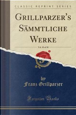Grillparzer's Sämmtliche Werke, Vol. 10 of 10 (Classic Reprint) by Franz Grillparzer