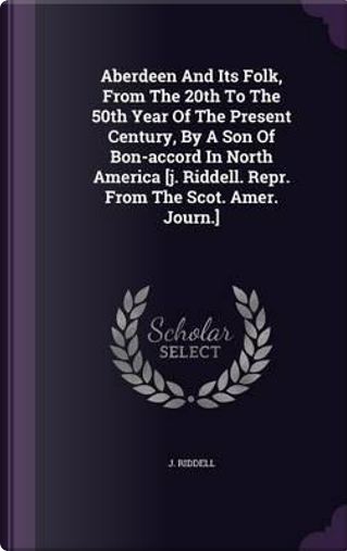 Aberdeen and Its Folk, from the 20th to the 50th Year of the Present Century, by a Son of Bon-Accord in North America [J. Riddell. Repr. from the Scot. Amer. Journ.] by J Riddell