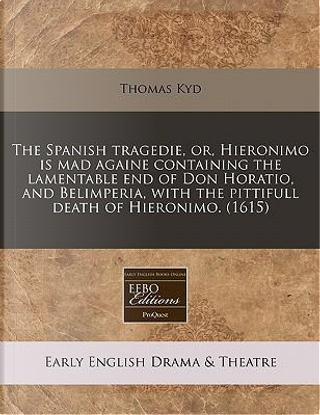 The Spanish Tragedie, Or, Hieronimo Is Mad Againe Containing the Lamentable End of Don Horatio, and Belimperia, with the Pittifull Death of Hieronimo. (1615) by Thomas Kyd
