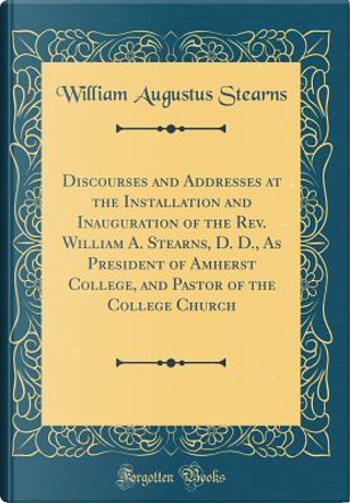 Discourses and Addresses at the Installation and Inauguration of the Rev. William A. Stearns, D. D., As President of Amherst College, and Pastor of the College Church (Classic Reprint) by William Augustus Stearns