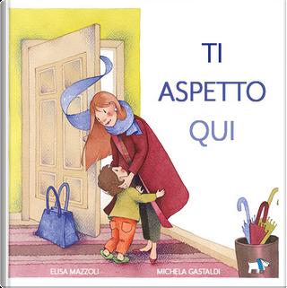 Ti aspetto qui by Elisa Mazzoli, Michela Gastaldi