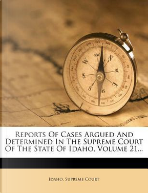 Reports of Cases Argued and Determined in the Supreme Court of the State of Idaho, Volume 21. by Idaho Supreme Court