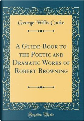 A Guide-Book to the Poetic and Dramatic Works of Robert Browning (Classic Reprint) by George Willis Cooke