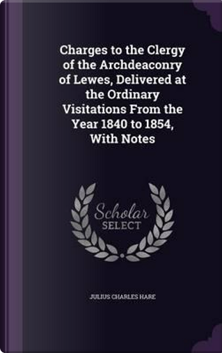 Charges to the Clergy of the Archdeaconry of Lewes, Delivered at the Ordinary Visitations from the Year 1840 to 1854, with Notes by Julius Charles Hare