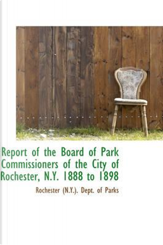 Report of the Board of Park Commissioners of the City of Rochester, N.y. 1888 to 1898 by Rochester Dept. of Parks