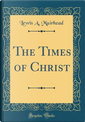The Times of Christ (Classic Reprint) by Lewis A. Muirhead