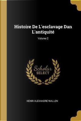 Histoire de l'Esclavage Dan l'Antiquité; Volume 2 by Henri Alexandre Wallon