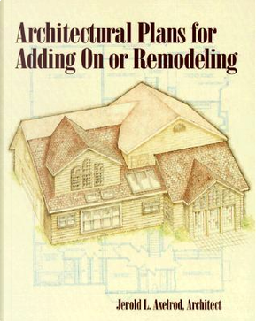 Architectural Plans for Adding On or Remodeling by Alan Axelrod