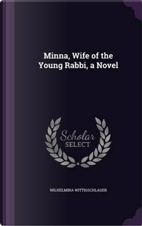 Minna, Wife of the Young Rabbi, a Novel by Wilhelmina Wittigschlager