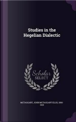 Studies in the Hegelian Dialectic by John McTaggart Ellis McTaggart